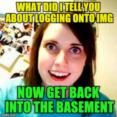 WHAT DID I TELL YOU ABOUT LOGGING ONTO IMG NOW GET BACK INTO THE BASEMENT | made w/ Imgflip meme maker