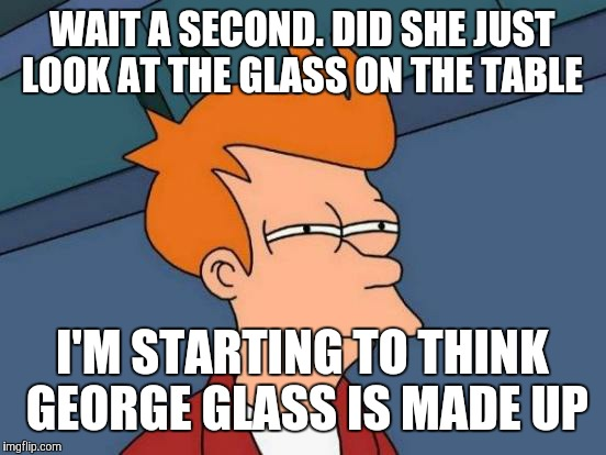 Futurama Fry Meme | WAIT A SECOND. DID SHE JUST LOOK AT THE GLASS ON THE TABLE I'M STARTING TO THINK GEORGE GLASS IS MADE UP | image tagged in memes,futurama fry | made w/ Imgflip meme maker
