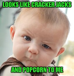 Skeptical Baby Meme | LOOKS LIKE CRACKER JACKS AND POPCORN TO ME | image tagged in memes,skeptical baby | made w/ Imgflip meme maker