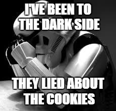 Crying stormtrooper | I'VE BEEN TO THE DARK SIDE THEY LIED ABOUT THE COOKIES | image tagged in crying stormtrooper | made w/ Imgflip meme maker