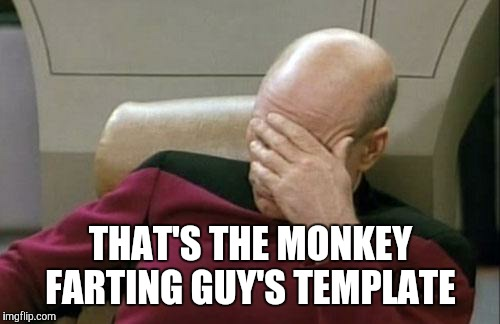 Captain Picard Facepalm Meme | THAT'S THE MONKEY FARTING GUY'S TEMPLATE | image tagged in memes,captain picard facepalm | made w/ Imgflip meme maker