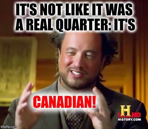 Ancient Aliens Meme | IT'S NOT LIKE IT WAS A REAL QUARTER: IT'S CANADIAN! | image tagged in memes,ancient aliens | made w/ Imgflip meme maker