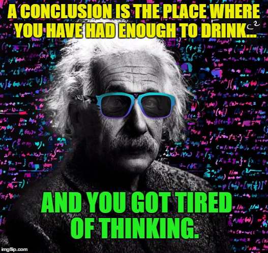 Honest Einstein  |  A CONCLUSION IS THE PLACE WHERE YOU HAVE HAD ENOUGH TO DRINK... AND YOU GOT TIRED OF THINKING. | image tagged in memes,einstein,funny,scientist,genius | made w/ Imgflip meme maker