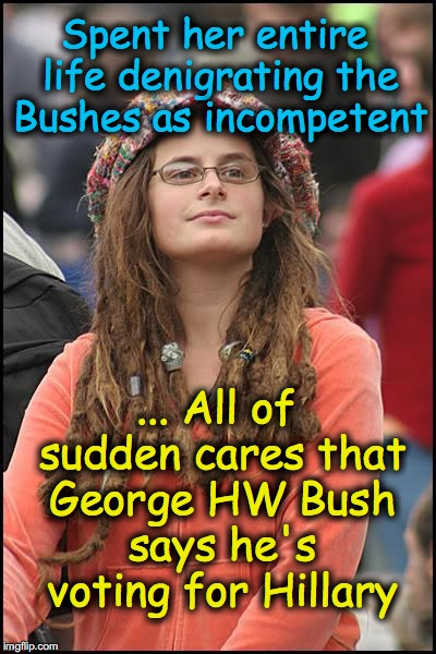 Bad Argument Hippie | Spent her entire life denigrating the Bushes as incompetent ... All of sudden cares that George HW Bush says he's voting for Hillary | image tagged in bad argument hippie | made w/ Imgflip meme maker
