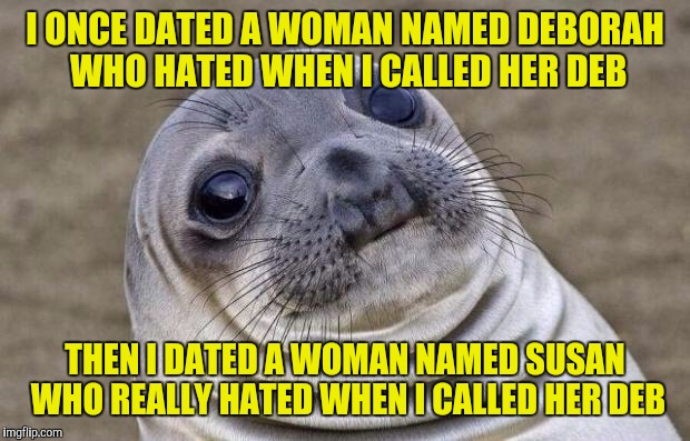 Awkward Moment Sealion Meme | I ONCE DATED A WOMAN NAMED DEBORAH WHO HATED WHEN I CALLED HER DEB THEN I DATED A WOMAN NAMED SUSAN WHO REALLY HATED WHEN I CALLED HER DEB | image tagged in memes,awkward moment sealion | made w/ Imgflip meme maker