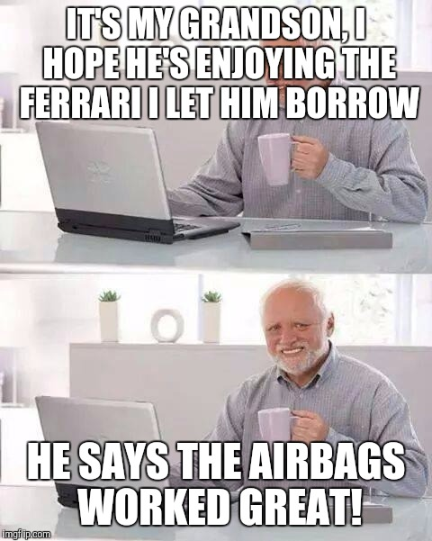 Hide the Pain Harold Meme | IT'S MY GRANDSON, I HOPE HE'S ENJOYING THE FERRARI I LET HIM BORROW HE SAYS THE AIRBAGS WORKED GREAT! | image tagged in memes,hide the pain harold | made w/ Imgflip meme maker