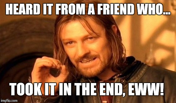 One Does Not Simply Meme | HEARD IT FROM A FRIEND WHO... TOOK IT IN THE END, EWW! | image tagged in memes,one does not simply | made w/ Imgflip meme maker