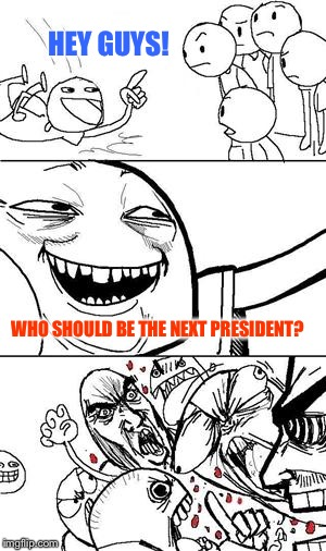 Works every time! | HEY GUYS! WHO SHOULD BE THE NEXT PRESIDENT? | image tagged in trollbait,memes | made w/ Imgflip meme maker
