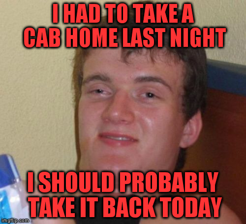10 Guy Meme | I HAD TO TAKE A CAB HOME LAST NIGHT I SHOULD PROBABLY TAKE IT BACK TODAY | image tagged in memes,10 guy | made w/ Imgflip meme maker