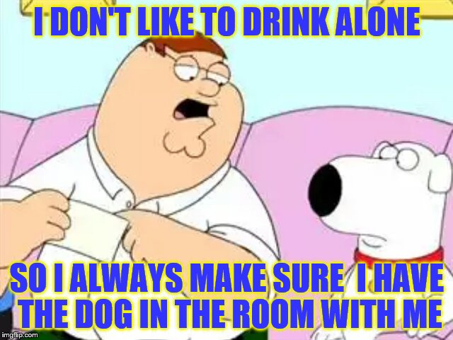 Peter Griffin Audit | I DON'T LIKE TO DRINK ALONE SO I ALWAYS MAKE SURE  I HAVE THE DOG IN THE ROOM WITH ME | image tagged in peter griffin audit | made w/ Imgflip meme maker