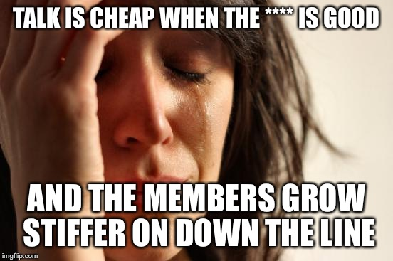 First World Problems Meme | TALK IS CHEAP WHEN THE **** IS GOOD AND THE MEMBERS GROW STIFFER ON DOWN THE LINE | image tagged in memes,first world problems | made w/ Imgflip meme maker