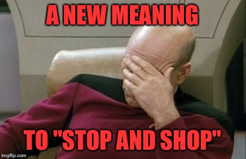 "Captain Picard Facepalm Meme | A NEW MEANING TO ""STOP AND SHOP"" 