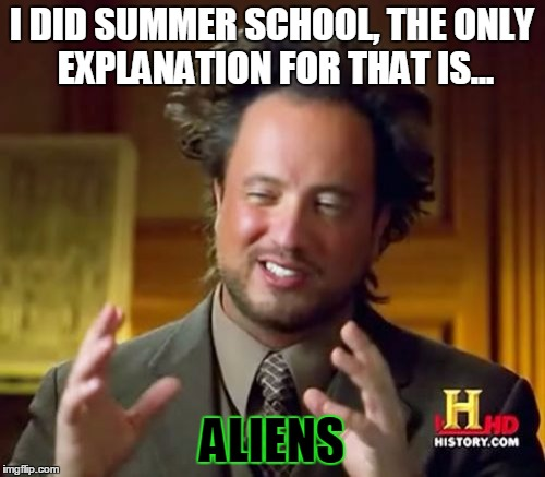 Ancient Aliens Meme | I DID SUMMER SCHOOL, THE ONLY EXPLANATION FOR THAT IS... ALIENS | image tagged in memes,ancient aliens | made w/ Imgflip meme maker