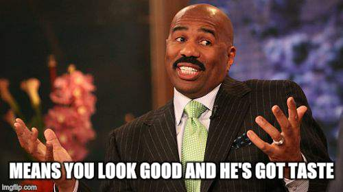 Steve Harvey Meme | MEANS YOU LOOK GOOD AND HE'S GOT TASTE | image tagged in memes,steve harvey | made w/ Imgflip meme maker