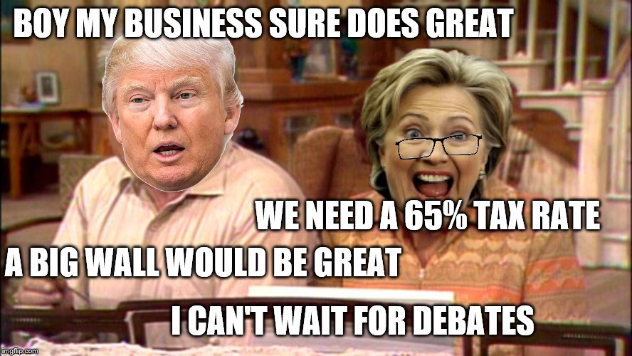 I think they'll be fun.  | BOY MY BUSINESS SURE DOES GREAT WE NEED A 65% TAX RATE A BIG WALL WOULD BE GREAT I CAN'T WAIT FOR DEBATES | image tagged in memes,hillary,trump,meathead,dingbat | made w/ Imgflip meme maker