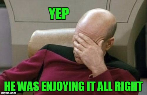 Captain Picard Facepalm Meme | YEP HE WAS ENJOYING IT ALL RIGHT | image tagged in memes,captain picard facepalm | made w/ Imgflip meme maker
