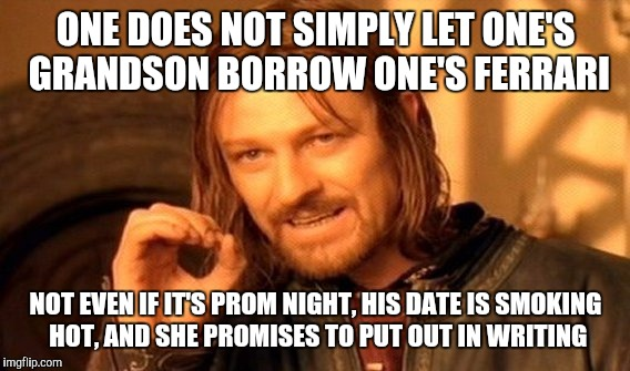 One Does Not Simply Meme | ONE DOES NOT SIMPLY LET ONE'S GRANDSON BORROW ONE'S FERRARI NOT EVEN IF IT'S PROM NIGHT, HIS DATE IS SMOKING HOT, AND SHE PROMISES TO PUT OU | image tagged in memes,one does not simply | made w/ Imgflip meme maker