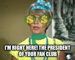 I'M RIGHT HERE! THE PRESIDENT OF YOUR FAN CLUB | made w/ Imgflip meme maker
