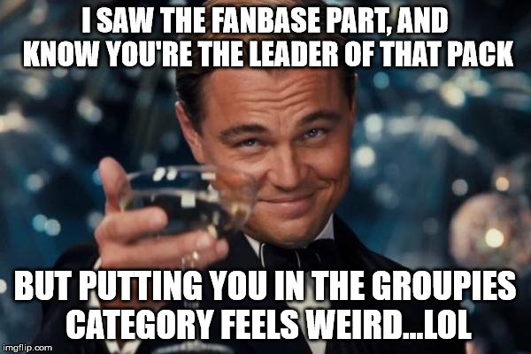 Leonardo Dicaprio Cheers Meme | I SAW THE FANBASE PART, AND KNOW YOU'RE THE LEADER OF THAT PACK BUT PUTTING YOU IN THE GROUPIES CATEGORY FEELS WEIRD...LOL | image tagged in memes,leonardo dicaprio cheers | made w/ Imgflip meme maker