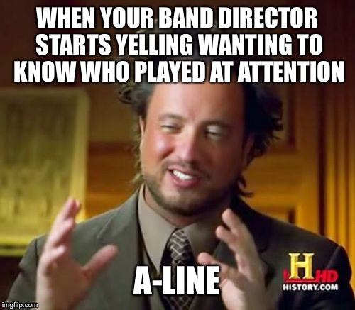 Ancient Aliens | WHEN YOUR BAND DIRECTOR STARTS YELLING WANTING TO KNOW WHO PLAYED AT ATTENTION A-LINE | image tagged in memes,ancient aliens,band,marching band,marching | made w/ Imgflip meme maker