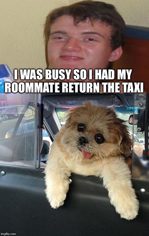 I WAS BUSY SO I HAD MY ROOMMATE RETURN THE TAXI | made w/ Imgflip meme maker