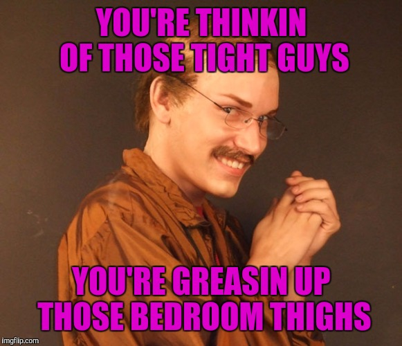 YOU'RE THINKIN OF THOSE TIGHT GUYS YOU'RE GREASIN UP THOSE BEDROOM THIGHS | made w/ Imgflip meme maker