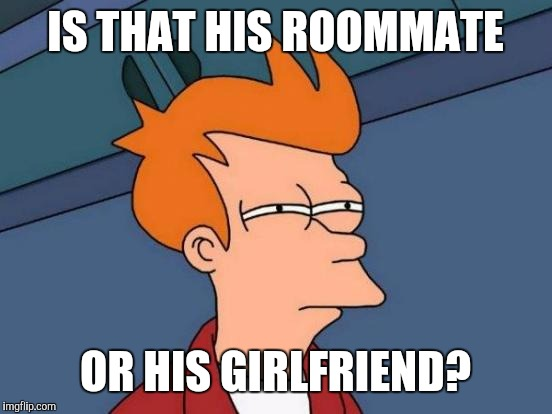 Futurama Fry Meme | IS THAT HIS ROOMMATE OR HIS GIRLFRIEND? | image tagged in memes,futurama fry | made w/ Imgflip meme maker
