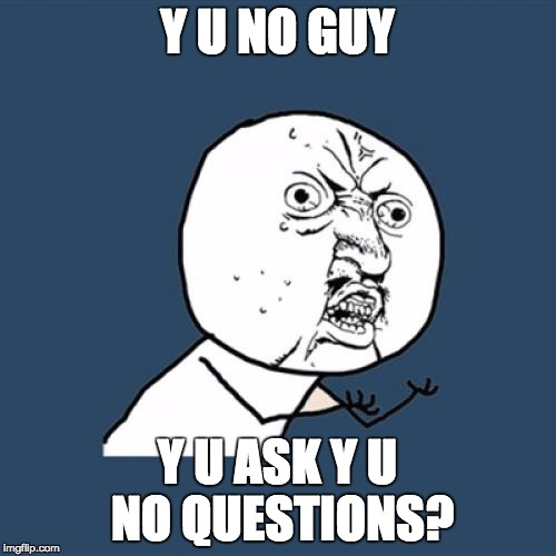 Y U No Meme | Y U NO GUY Y U ASK Y U NO QUESTIONS? | image tagged in memes,y u no | made w/ Imgflip meme maker