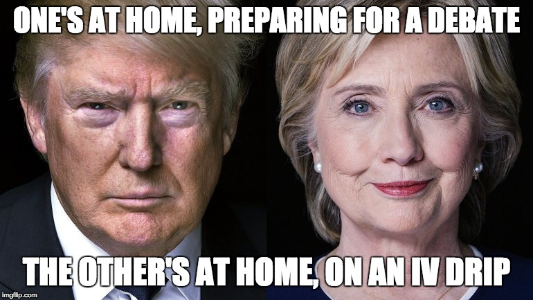Donald Trump and Hillary Clinton | ONE'S AT HOME, PREPARING FOR A DEBATE THE OTHER'S AT HOME, ON AN IV DRIP | image tagged in donald trump and hillary clinton | made w/ Imgflip meme maker
