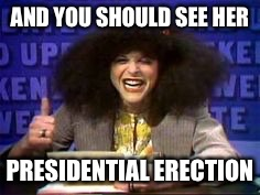 AND YOU SHOULD SEE HER PRESIDENTIAL ERECTION | made w/ Imgflip meme maker