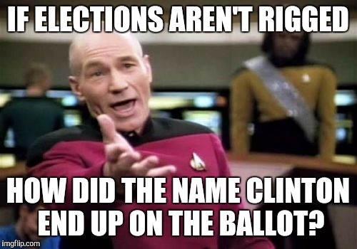 Picard Wtf Meme | IF ELECTIONS AREN'T RIGGED HOW DID THE NAME CLINTON END UP ON THE BALLOT? | image tagged in memes,picard wtf | made w/ Imgflip meme maker