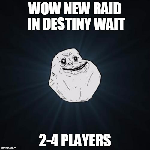 Forever Alone Meme | WOW NEW RAID IN DESTINY WAIT 2-4 PLAYERS | image tagged in memes,forever alone | made w/ Imgflip meme maker