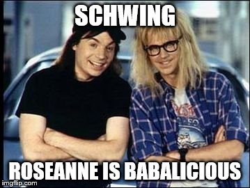 SCHWING ROSEANNE IS BABALICIOUS | made w/ Imgflip meme maker