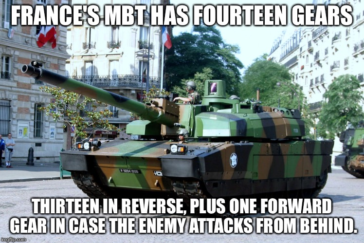 French Tank | FRANCE'S MBT HAS FOURTEEN GEARS THIRTEEN IN REVERSE, PLUS ONE FORWARD GEAR IN CASE THE ENEMY ATTACKS FROM BEHIND. | image tagged in french tank | made w/ Imgflip meme maker