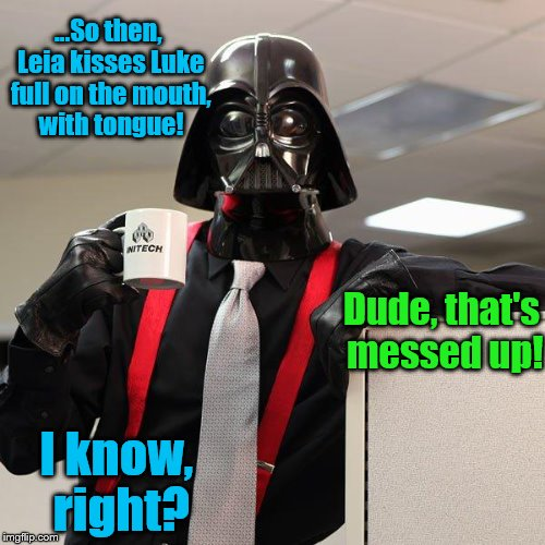 Darth Vader Office Space | ...So then, Leia kisses Luke full on the mouth, with tongue! I know, right? Dude, that's messed up! | image tagged in darth vader office space | made w/ Imgflip meme maker