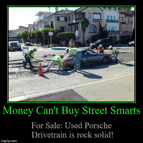 Money Can't Buy Street Smarts | Money Can't Buy Street Smarts | For Sale: Used Porsche Drivetrain is rock solid! | image tagged in funny,demotivationals,demotivational week,wet cement,porsche,bad driver | made w/ Imgflip demotivational maker