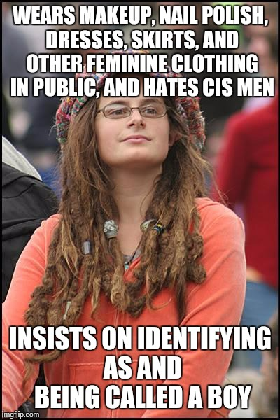 Trans-Trender | WEARS MAKEUP, NAIL POLISH, DRESSES, SKIRTS, AND OTHER FEMININE CLOTHING IN PUBLIC, AND HATES CIS MEN INSISTS ON IDENTIFYING AS AND BEING CAL | image tagged in memes,college liberal,tumblr,sjw | made w/ Imgflip meme maker
