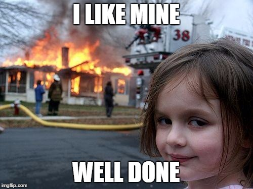 Disaster Girl Meme | I LIKE MINE WELL DONE | image tagged in memes,disaster girl | made w/ Imgflip meme maker