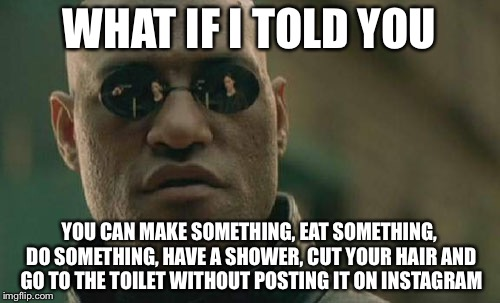 Matrix Morpheus Meme | WHAT IF I TOLD YOU YOU CAN MAKE SOMETHING, EAT SOMETHING, DO SOMETHING, HAVE A SHOWER, CUT YOUR HAIR AND GO TO THE TOILET WITHOUT POSTING IT | image tagged in memes,matrix morpheus | made w/ Imgflip meme maker