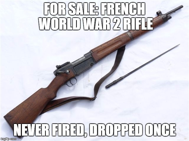 FOR SALE: FRENCH WORLD WAR 2 RIFLE NEVER FIRED, DROPPED ONCE | made w/ Imgflip meme maker