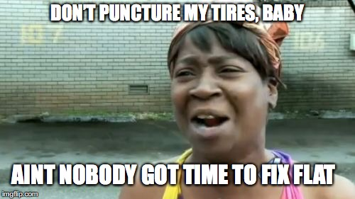 Aint Nobody Got Time For That Meme | DON'T PUNCTURE MY TIRES, BABY AINT NOBODY GOT TIME TO FIX FLAT | image tagged in memes,aint nobody got time for that | made w/ Imgflip meme maker