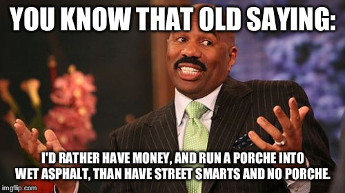 Steve Harvey Meme | YOU KNOW THAT OLD SAYING: I'D RATHER HAVE MONEY, AND RUN A PORCHE INTO WET ASPHALT, THAN HAVE STREET SMARTS AND NO PORCHE. | image tagged in memes,steve harvey | made w/ Imgflip meme maker
