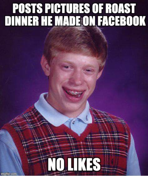 Bad Luck Brian Meme | POSTS PICTURES OF ROAST DINNER HE MADE ON FACEBOOK NO LIKES | image tagged in memes,bad luck brian | made w/ Imgflip meme maker
