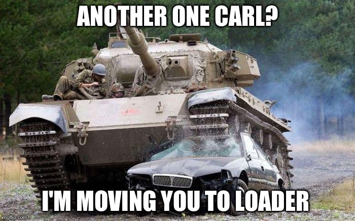 Tank | ANOTHER ONE CARL? I'M MOVING YOU TO LOADER | image tagged in tank | made w/ Imgflip meme maker