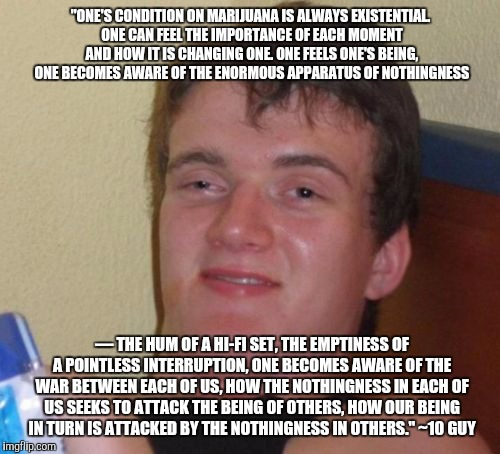 "10 Guy Meme | ""ONE'S CONDITION ON MARIJUANA IS ALWAYS EXISTENTIAL. ONE CAN FEEL THE IMPORTANCE OF EACH MOMENT AND HOW IT IS CHANGING ONE. ONE FEELS ONE'S  