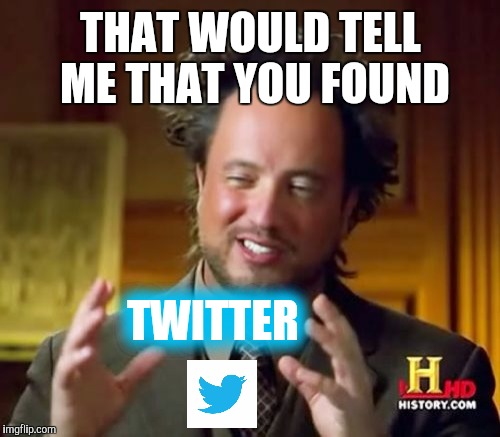 Ancient Aliens Meme | THAT WOULD TELL ME THAT YOU FOUND TWITTER | image tagged in memes,ancient aliens | made w/ Imgflip meme maker