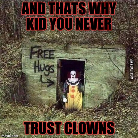 Scary clown | AND THATS WHY KID YOU NEVER TRUST CLOWNS | image tagged in scary clown | made w/ Imgflip meme maker