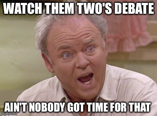 WATCH THEM TWO'S DEBATE AIN'T NOBODY GOT TIME FOR THAT | made w/ Imgflip meme maker