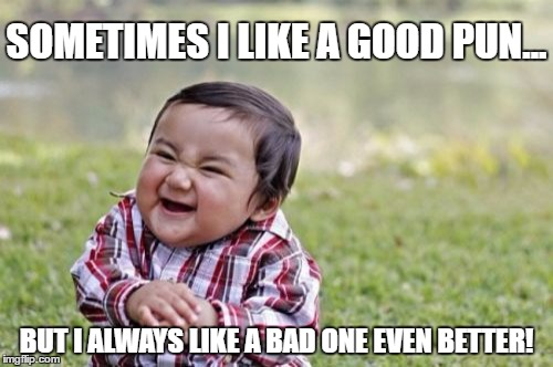 On a lifetime quest for the worst pun ever! | SOMETIMES I LIKE A GOOD PUN... BUT I ALWAYS LIKE A BAD ONE EVEN BETTER! | image tagged in memes,evil toddler,puns | made w/ Imgflip meme maker