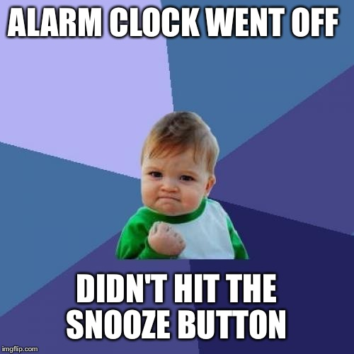 Success Kid Meme | ALARM CLOCK WENT OFF DIDN'T HIT THE SNOOZE BUTTON | image tagged in memes,success kid | made w/ Imgflip meme maker